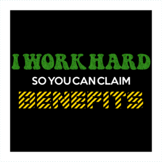 I Work Hard So You Can Claim Benefits Logo