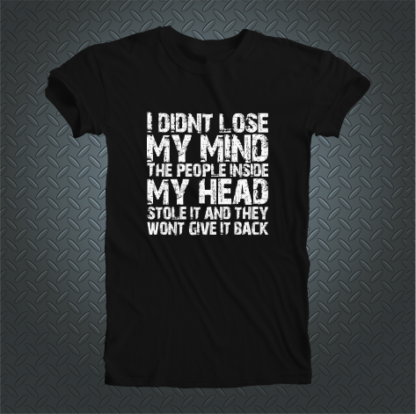 I Didnt Lose My Mind The People Inside My Head Stole It And They Wont Give It Back Tshirt Front