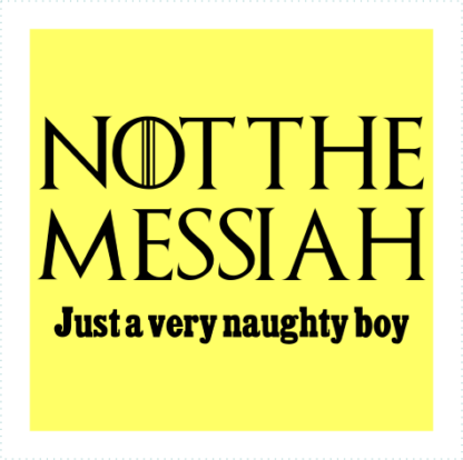 Not The Messiah Just A Very Naughty Boy
